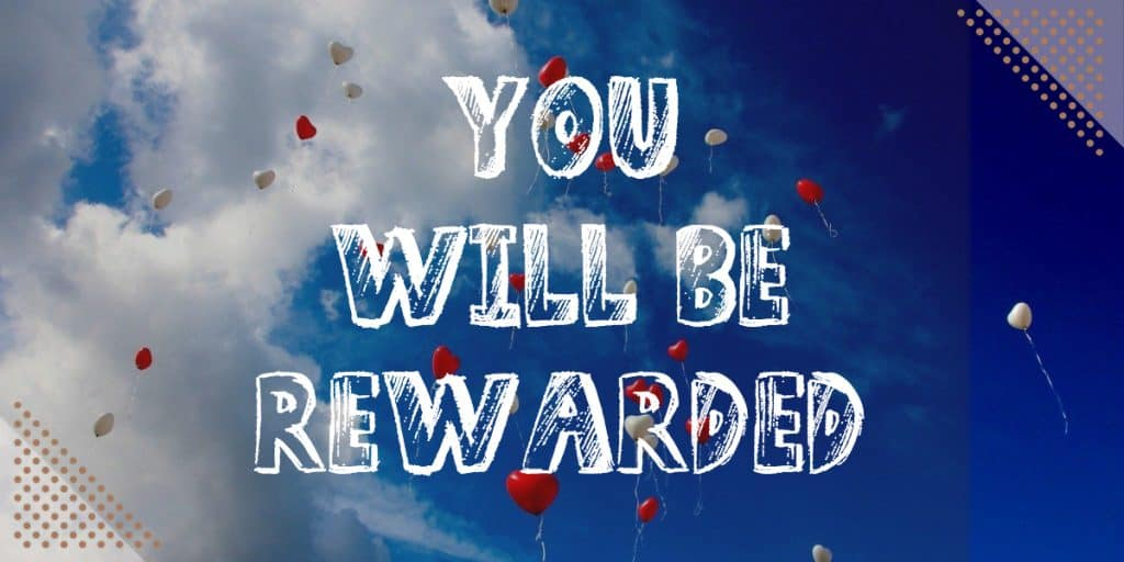 You will be rewarded